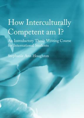 How Interculturally Competent Am I?: An Introductory Thesis Writing Course for International Students Stephanie Ann Houghton