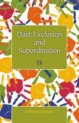 Dalit Exclusion and Subordination  by  Rabindra Kumar