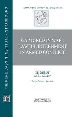 Captured in War: Lawful Internment in Armed Conflict Els Debuf