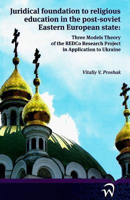 Juridical Foundation to Religious Education in the Post-Soviet Eastern European State:: Three Models Theory of the Redco Research Project in Application to Ukraine Vitaly Proshak