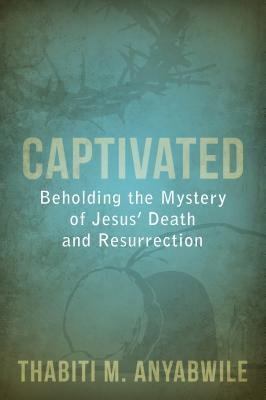 Captivated: Beholding the Mystery of Jesus Death and Resurrection Thabiti M. Anyabwile