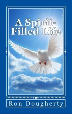 A Spirit-Filled Life: 35 Daily Devotional Messages to Inspire the Christian Believer Into a Deeper Faith Ron Dougherty