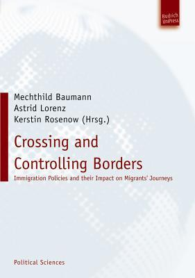 Crossing and Controlling Borders: Immigration Policies and Their Impact on Migrants Journeys  by  Mechthild Baumann