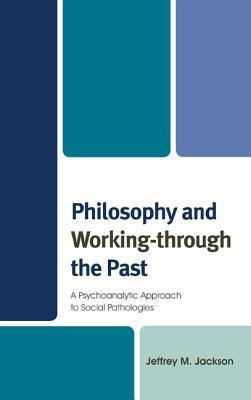 Philosophy and Working-Through the Past: A Psychoanalytic Approach to Social Pathologies Jeffrey M Jackson