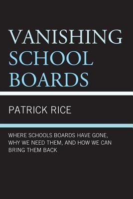 Vanishing School Boards: Where School Boards Have Gone, Why We Need Them, and How We Can Bring Them Back  by  Patrick Rice