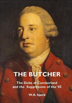 The Butcher: The Duke of Cumberland and the Suppression of the 45 W.A. Speck