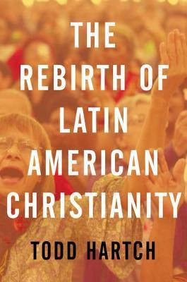 The Rebirth of Latin American Christianity Todd Hartch