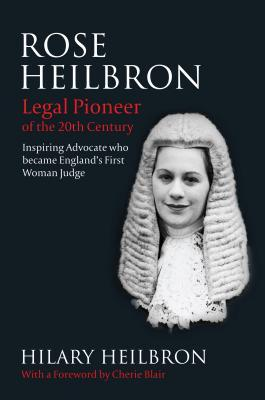 Rose Heilbron: Legal Pioneer of the 20th Century: Inspiring Advocate Who Became Englands First Woman Judge  by  Hilary Heilbron