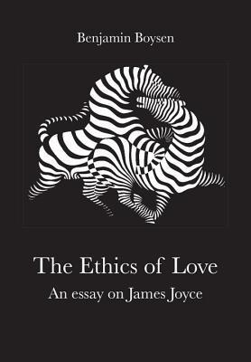 The Ethics of Love: An Essay on James Joyce  by  Benjamin Boysen