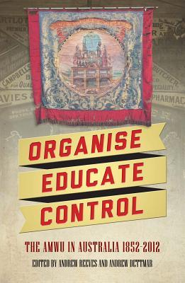 Organise, Educate, Control: The Amwu in Australia 1852-2012 Andrew Reeves