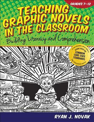 Teaching Graphic Novels in the Classroom, Grades 7-12: Building Literacy and Comprehension Ryan Novak