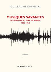 Musiques savantes : De Debussy au mur de Berlin (1882-1962)  by  Guillaume Kosmicki