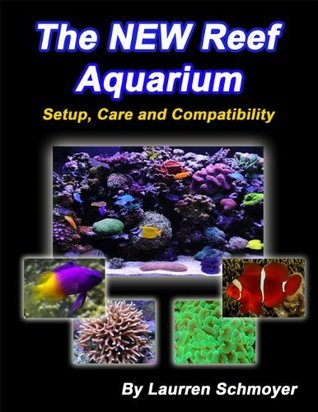 The New Reef Aquarium: Setup, Care and Compatibility Laurren Schmoyer
