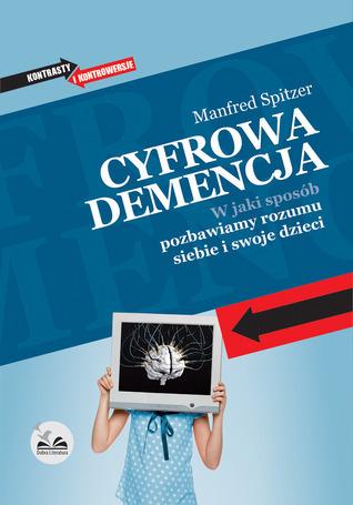 Cyfrowa demencja. W jaki sposób pozbawiamy rozumu siebie i swoje dzieci  by  Manfred Spitzer