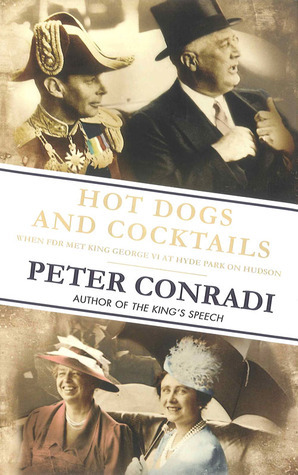 Hot Dogs and Cocktails: When FDR Met King George VI at Hyde Park on Hudson  by  Peter Conradi