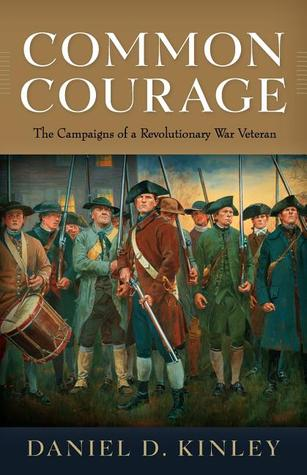 Common Courage: The Campaigns of a Revolutionary War Veteran Daniel D. Kinley
