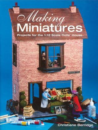 Making Miniatures: Projects for the 1/12 Scale Dolls House  by  Christiane Berridge