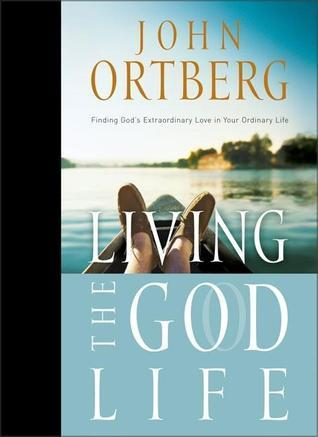 Living the God Life: Finding Gods Extraordinary Love in Your Ordinary Life John Ortberg
