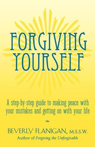 Forgiving Yourself: A Step-By-Step Guide to Making Peace With Your Mistakes and Getting on With Your Life  by  Beverly Flanigan