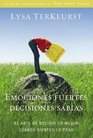 Emociones fuertes---decisiones sabias: El arte de decidir lo mejor cuando sientes lo peor  by  Lysa TerKeurst