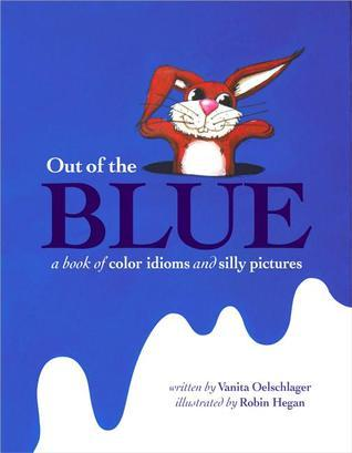 Out of the Blue: A book of color idioms and silly pictures  by  Vanita Oelschlager