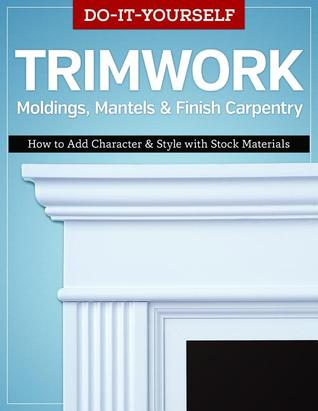 Do-It-Yourself Trimwork, Moldings, Mantels & Finish Carpentry: How to Add Character & Style with Stock Materials  by  Editors of Skills Institute Press