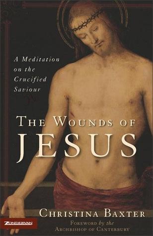 The Wounds Of Jesus: A Meditation On The Crucified Saviour Christina Baxter