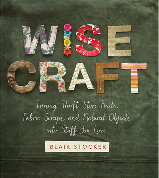 Wise Craft: Turning Thrift Store Finds, Fabric Scraps, and Natural Objects Into Stuff You Love  by  Blair Stocker