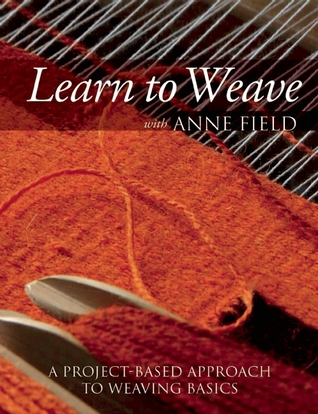 Learn to Weave with Anne Field: A Project-Based Approach to Weaving Basics  by  Anne Field
