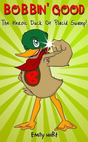 Bobbin Good: The Heroic Duck of Placid Swamp Emily Hart