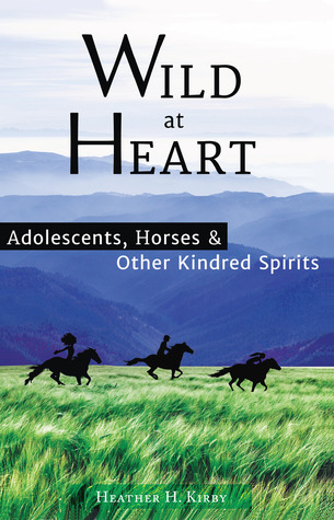 Wild at Heart: Adolescents, Horses & Other Kindred Spirits  by  Heather H. Kirby