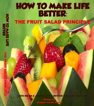How to Make Life Better: The Fruit Salad Principle Jacques van der Merwe