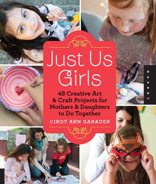 Just Us Girls: 48 Creative Art Projects for Mothers and Daughters to Do Together  by  Cindy Ann Ganaden