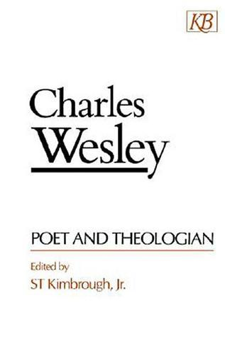 Charles Wesley Poet and Theologian  by  S.T. Kimbrough Jr.