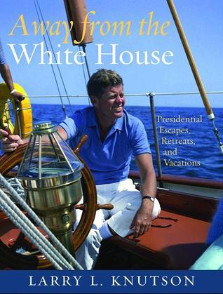 Away from the White House: Presidential Escapes, Retreats, and Vacations  by  Larry Knutson