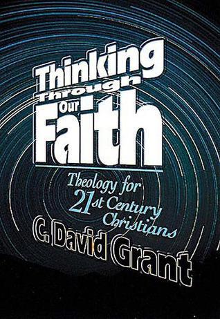 Thinking Through Our Faith  by  C. David Grant