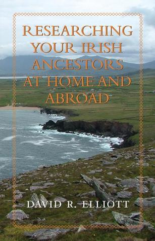 Researching Your Irish Ancestors at Home and Abroad  by  David R. Elliott