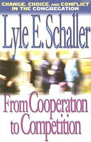 From Cooperation to Competition: Change, Choice, and Conflict in the Congregation  by  Lyle E. Schaller