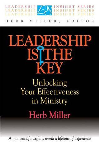 Leadership Is the Key: Unlocking Your Effectiveness in Ministry Herb Miller