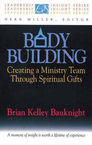 Body Building: Creating a Ministry Team Through Spiritual Gifts  by  Brian Kelley Bauknight