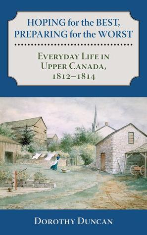 Hoping for the Best, Preparing for the Worst: Everyday Life in Upper Canada, 1812 - 1814  by  Dorothy Duncan