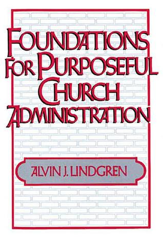 Foundations for Purposeful Church Administration  by  Alvin J. Lindgren