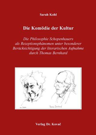 Die Komödie der Kultur: Die Philosophie Schopenhauers als Rezeptionsphänomen unter besonderer Berücksichtigung der literarischen Aufnahme durch Thomas Bernhard Sarah Kohl