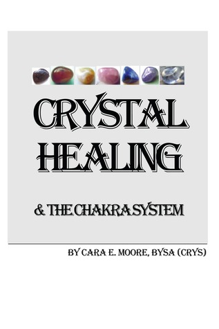 Crystal Healing & The Chakra System  by  Cara E. Moore