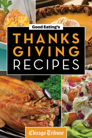 Good Eatings Thanksgiving Recipes: Traditional and Unique Holiday Recipes for Desserts, Sides, Turkey, and More Chicago Tribune