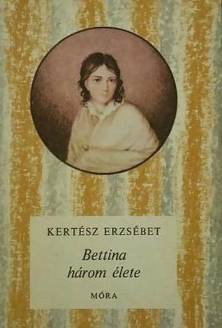 Bettina három élete  by  Erzsébet Kertész