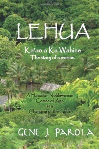 Lehua, Kaao a Ka Wahine [Lehua, the Story of a Woman]: A Hawaiian Noblewoman Comes of Age at a Changing of the Gods. Gene J. Parola