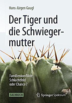 Der Tiger und die Schwiegermutter. Familienkonflikte: Schlachtfeld oder Chance? Hans-Jürgen Gaugl