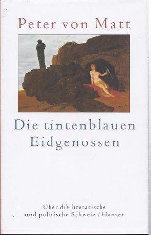 Die tintenblauen Eidgenossen. Über die literarische und politische Schweiz Peter von Matt