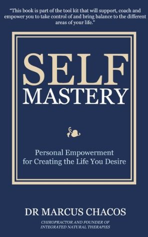 Self-Mastery: Personal Empowerment for Creating the Life You Desire Marcus Chacos